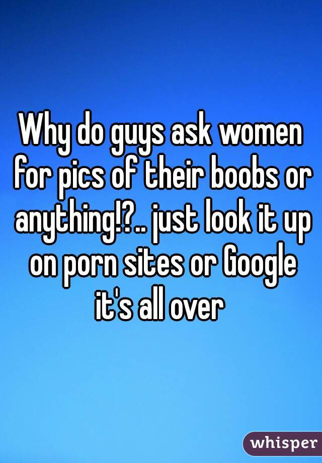Why do guys ask women for pics of their boobs or anything!?.. just look it up on porn sites or Google it's all over