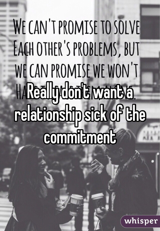 Really don't want a relationship sick of the commitment