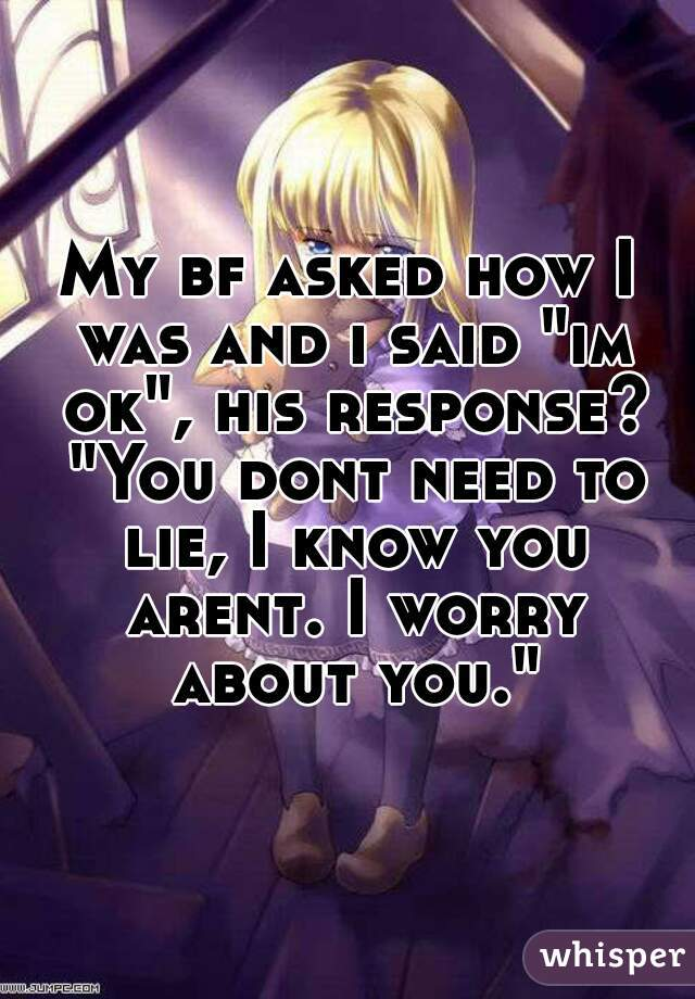 """My bf asked how I was and i said """"im ok"""", his response? """"You dont need to lie, I know you arent. I worry about you."""""""