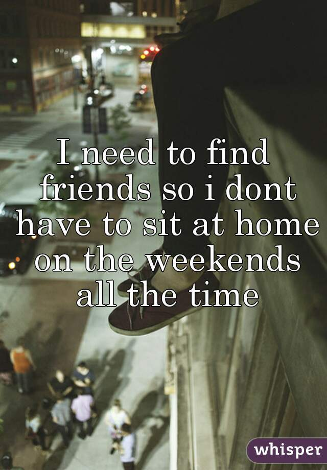 I need to find friends so i dont have to sit at home on the weekends all the time