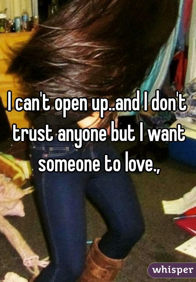 I can't open up..and I don't trust anyone but I want someone to love.,