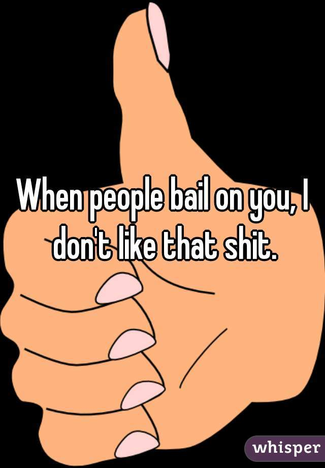 When people bail on you, I don't like that shit.