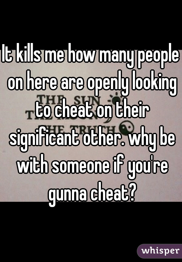 It kills me how many people on here are openly looking to cheat on their significant other. why be with someone if you're gunna cheat?