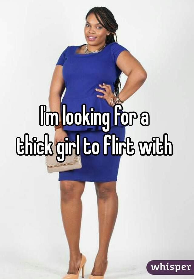 I'm looking for a  thick girl to flirt with
