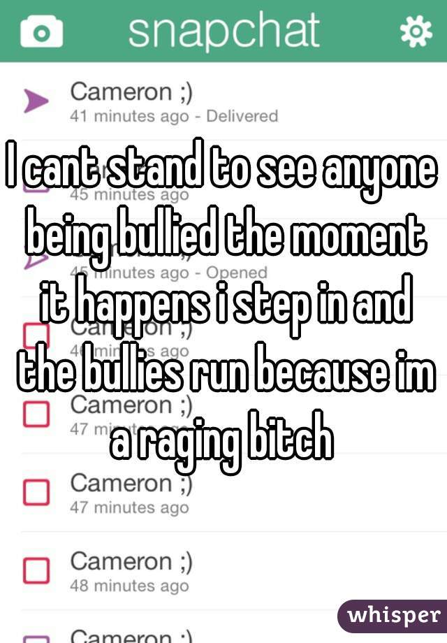 I cant stand to see anyone being bullied the moment it happens i step in and the bullies run because im a raging bitch