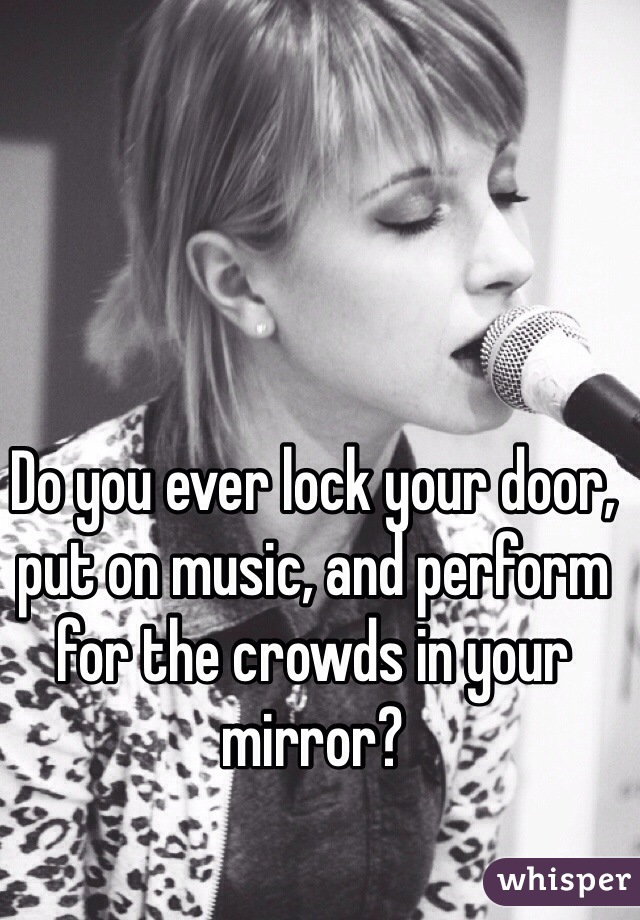 Do you ever lock your door, put on music, and perform for the crowds in your mirror?