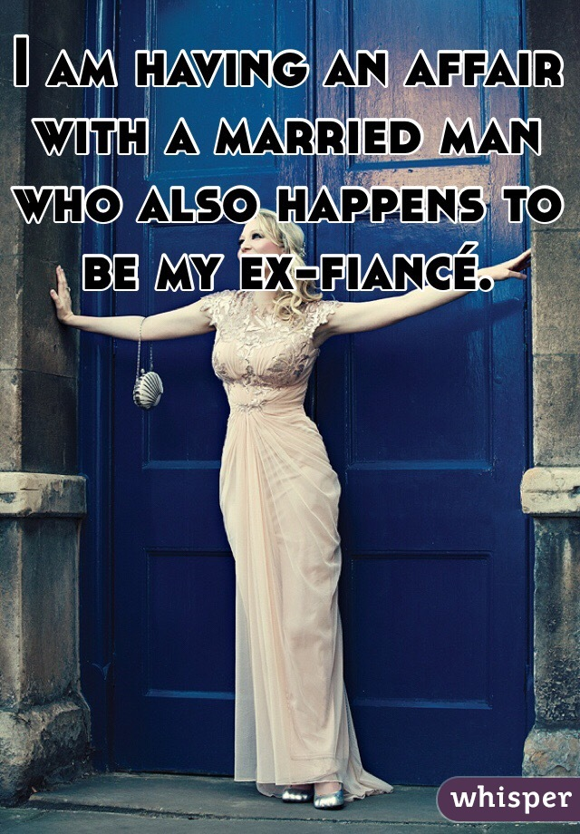 I am having an affair with a married man who also happens to be my ex-fiancé.