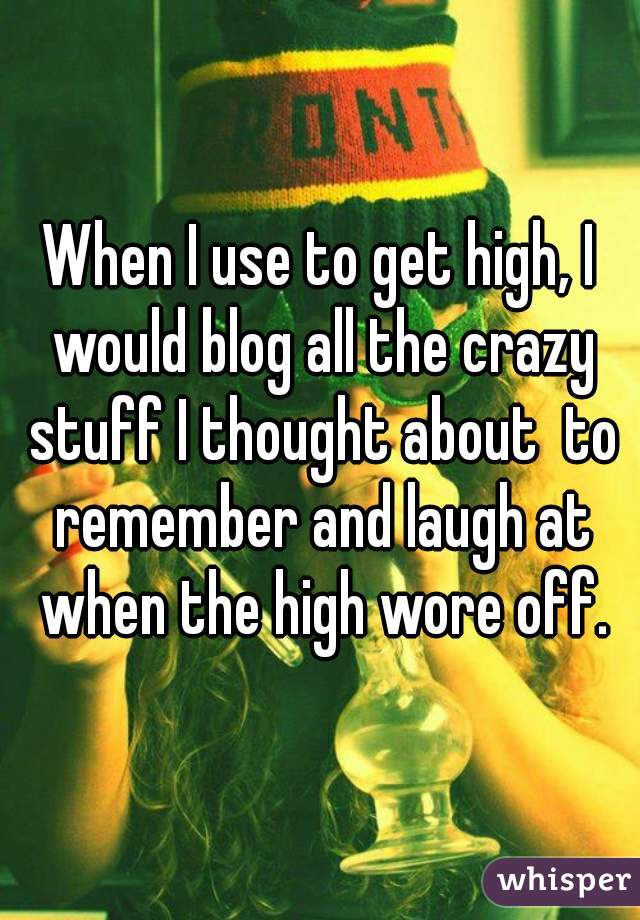 When I use to get high, I would blog all the crazy stuff I thought about  to remember and laugh at when the high wore off.