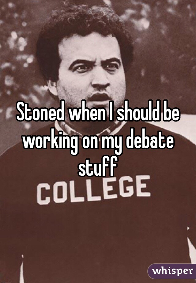 Stoned when I should be working on my debate stuff