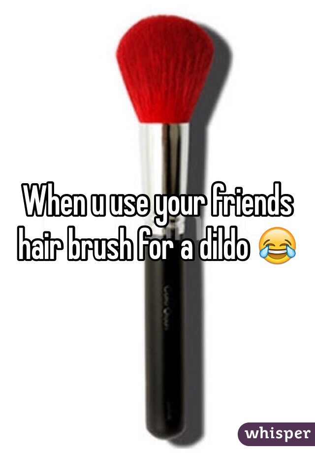When u use your friends hair brush for a dildo 😂