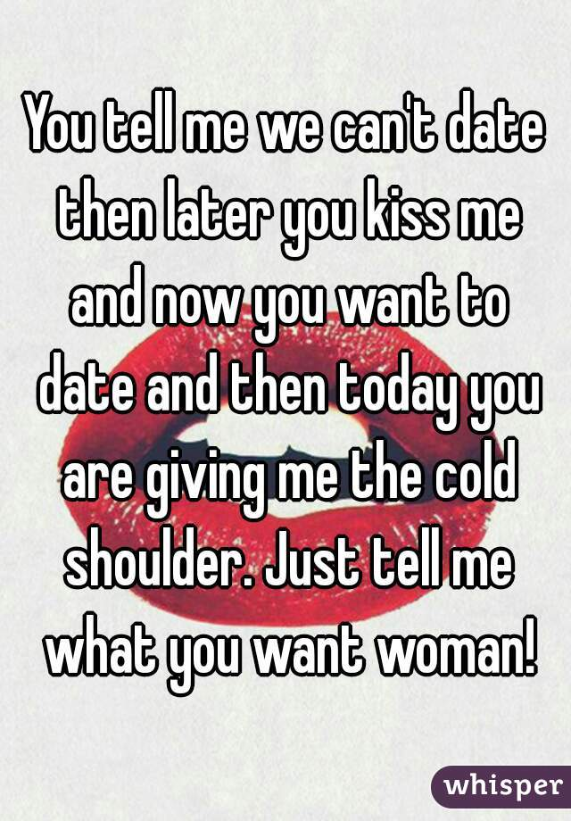You tell me we can't date then later you kiss me and now you want to date and then today you are giving me the cold shoulder. Just tell me what you want woman!