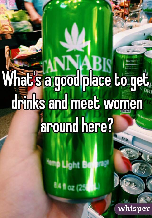 What's a good place to get drinks and meet women around here?