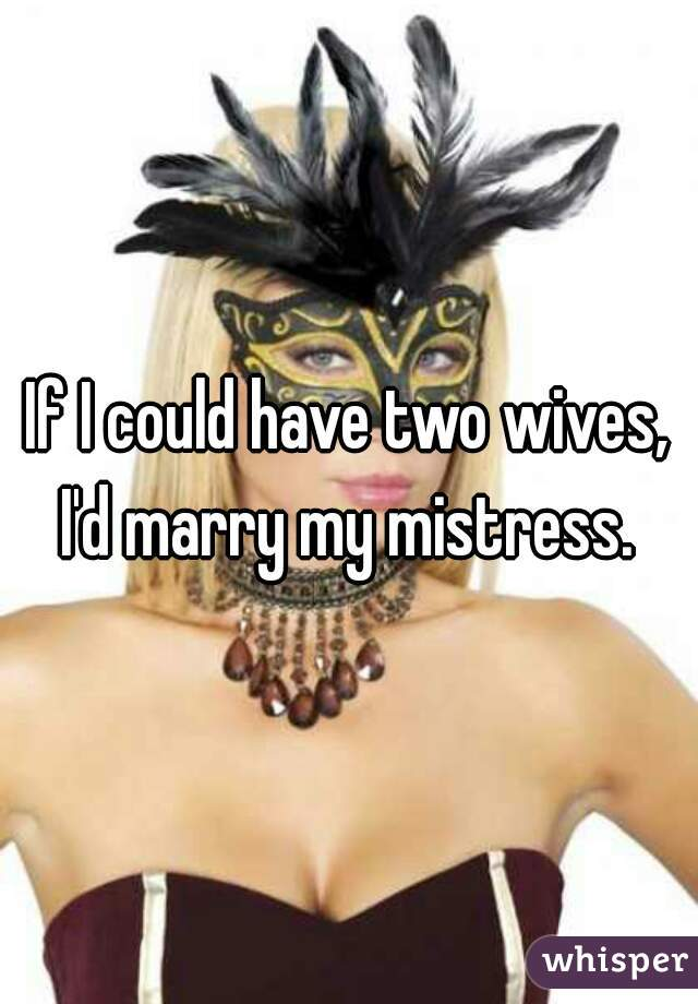 If I could have two wives, I'd marry my mistress.