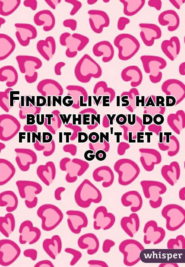 Finding live is hard but when you do find it don't let it go