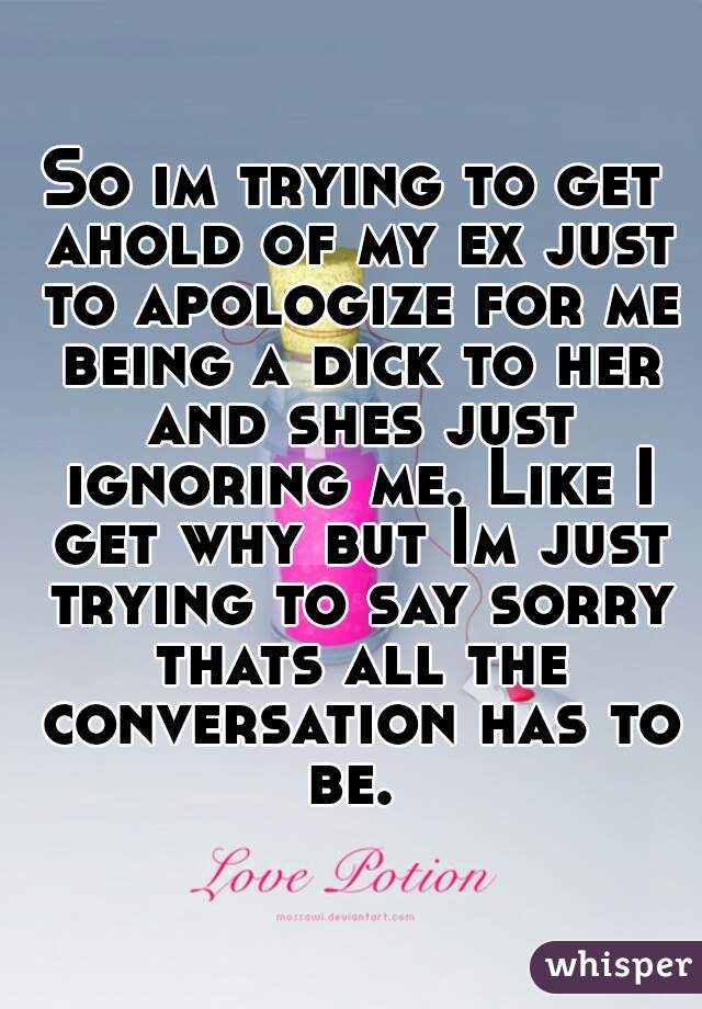 So im trying to get ahold of my ex just to apologize for me being a dick to her and shes just ignoring me. Like I get why but Im just trying to say sorry thats all the conversation has to be.