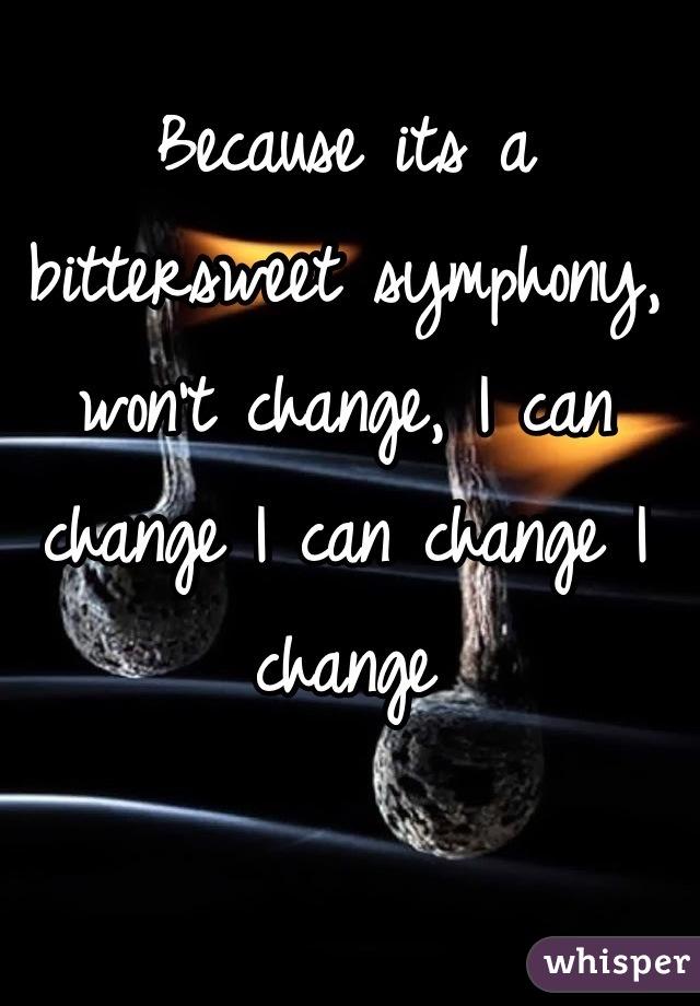 Because its a bittersweet symphony, won't change, I can change I can change I change