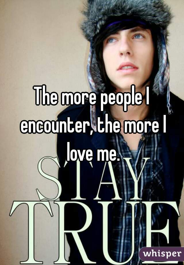 The more people I encounter, the more I love me.