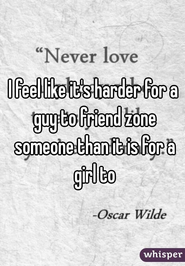 I feel like it's harder for a guy to friend zone someone than it is for a girl to