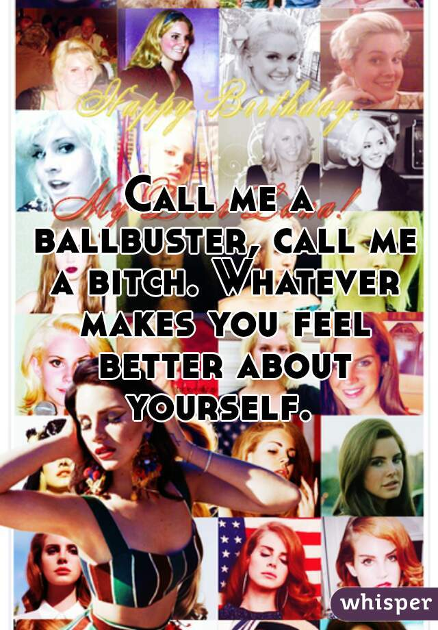 Call me a ballbuster, call me a bitch. Whatever makes you feel better about yourself.