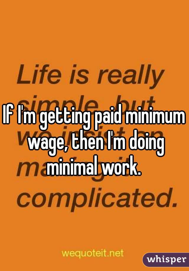 If I'm getting paid minimum wage, then I'm doing minimal work.