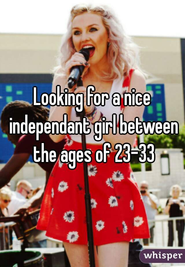 Looking for a nice independant girl between the ages of 23-33