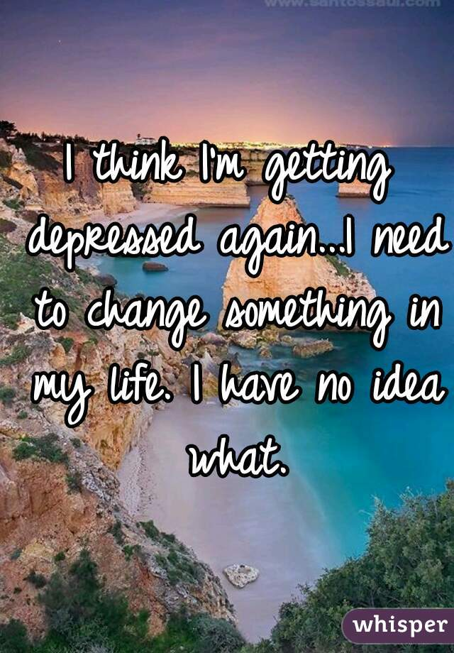 I think I'm getting depressed again...I need to change something in my life. I have no idea what.