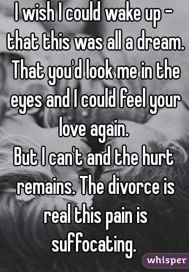 I wish I could wake up - that this was all a dream. That you'd look me in the eyes and I could feel your love again.  But I can't and the hurt remains. The divorce is real this pain is suffocating.