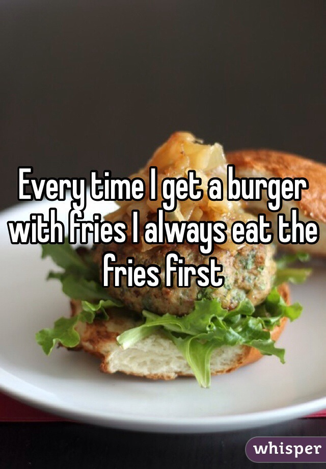 Every time I get a burger with fries I always eat the fries first