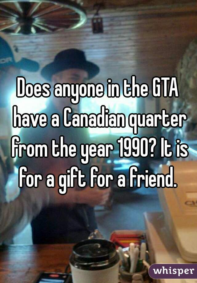 Does anyone in the GTA have a Canadian quarter from the year 1990? It is for a gift for a friend.