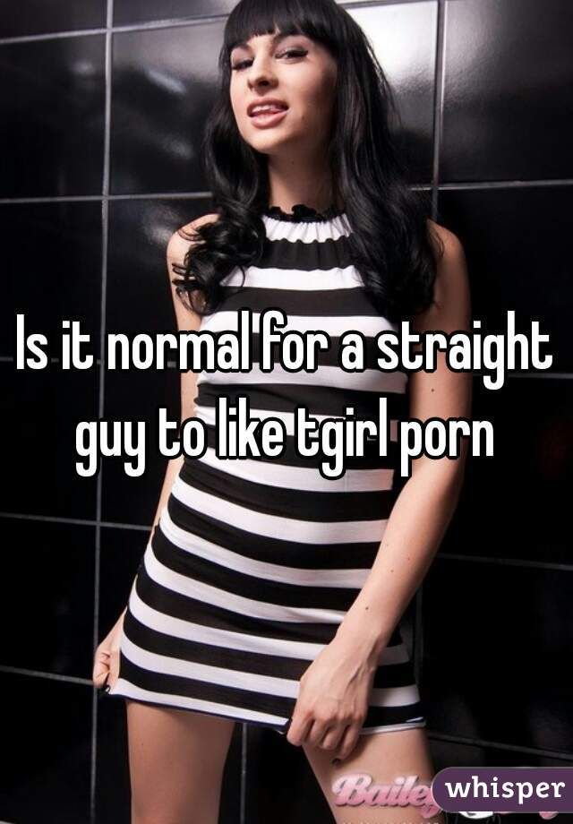 Is it normal for a straight guy to like tgirl porn