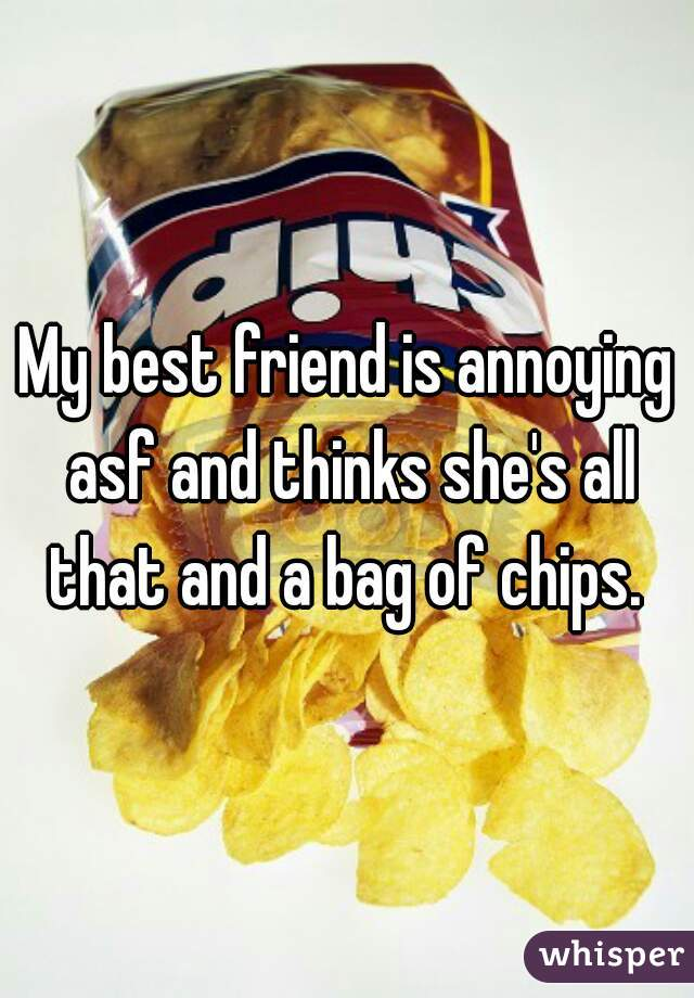 My best friend is annoying asf and thinks she's all that and a bag of chips.
