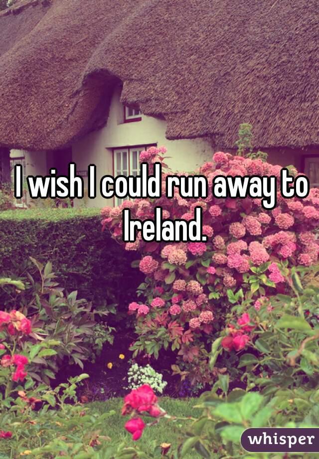 I wish I could run away to Ireland.