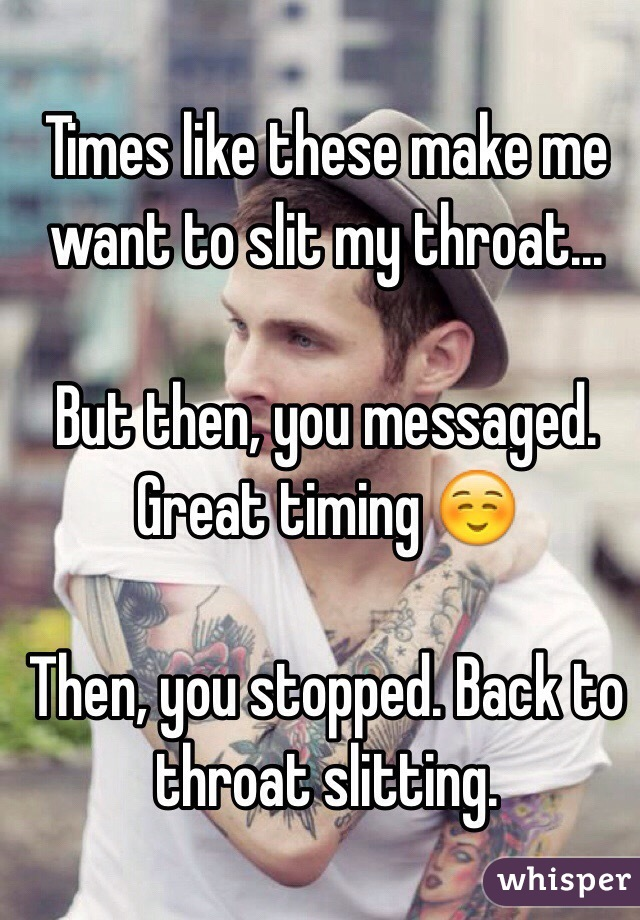 Times like these make me want to slit my throat...  But then, you messaged. Great timing ☺️  Then, you stopped. Back to throat slitting.