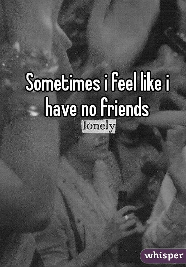 Sometimes i feel like i have no friends