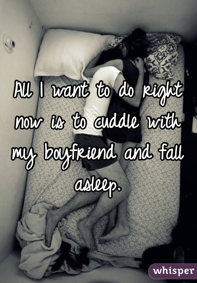 All I want to do right now is to cuddle with my boyfriend and fall asleep.