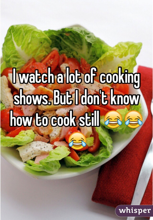 I watch a lot of cooking shows. But I don't know how to cook still 😂😂😂