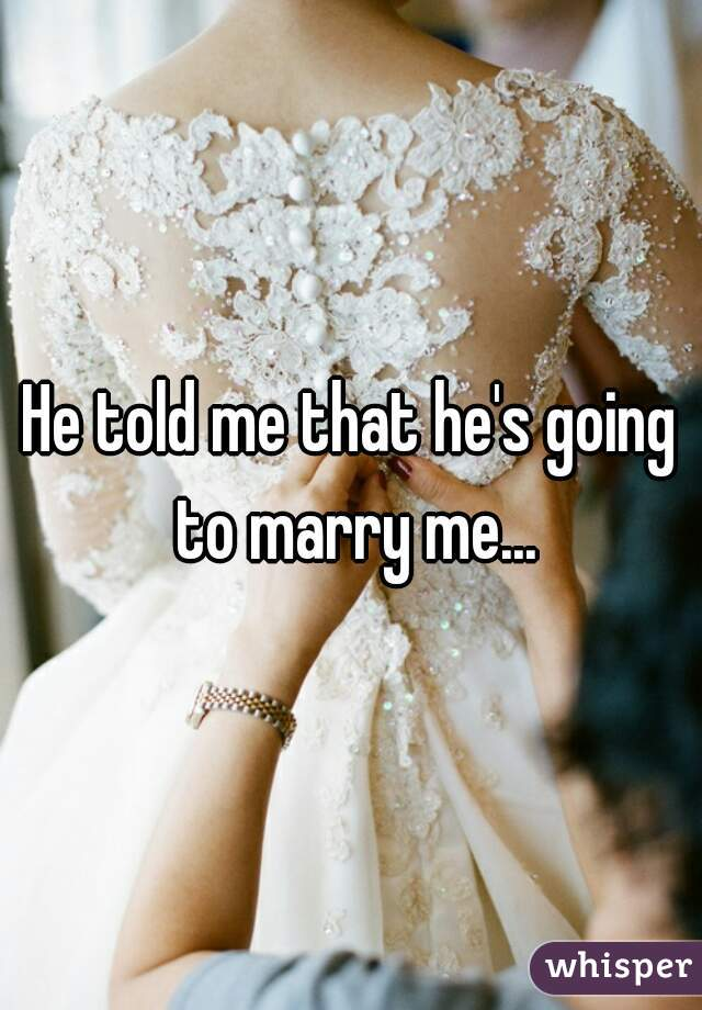 He told me that he's going to marry me...