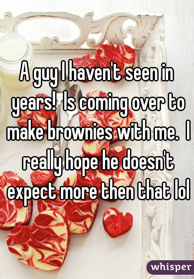 A guy I haven't seen in years!  Is coming over to make brownies with me.  I really hope he doesn't expect more then that lol