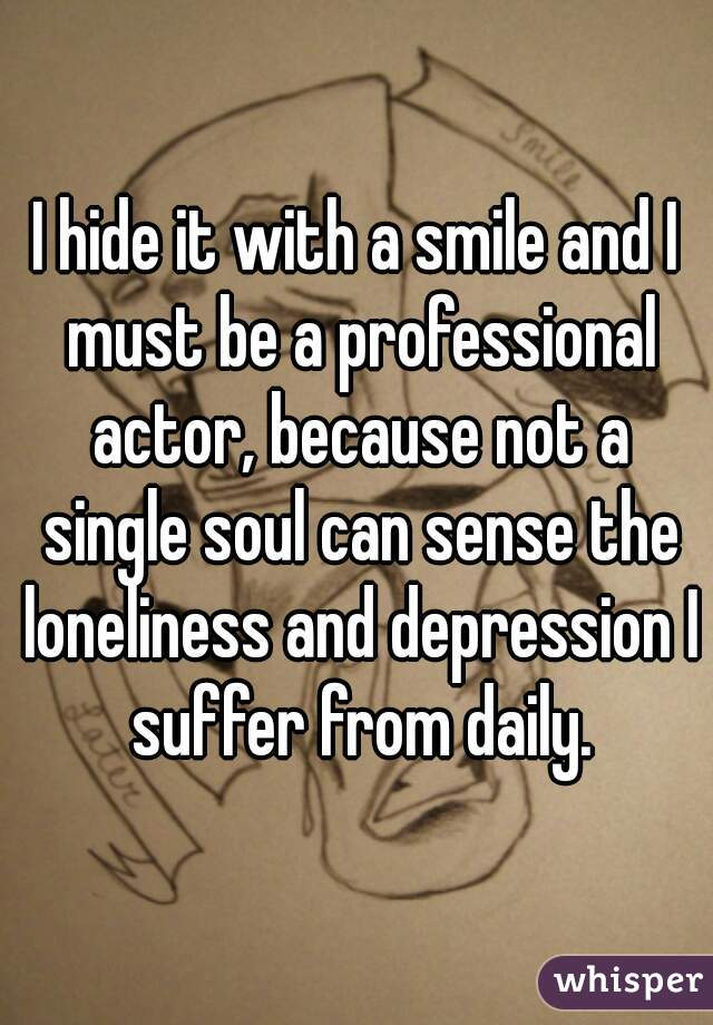 I hide it with a smile and I must be a professional actor, because not a single soul can sense the loneliness and depression I suffer from daily.