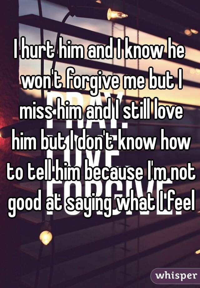 I hurt him and I know he won't forgive me but I miss him and