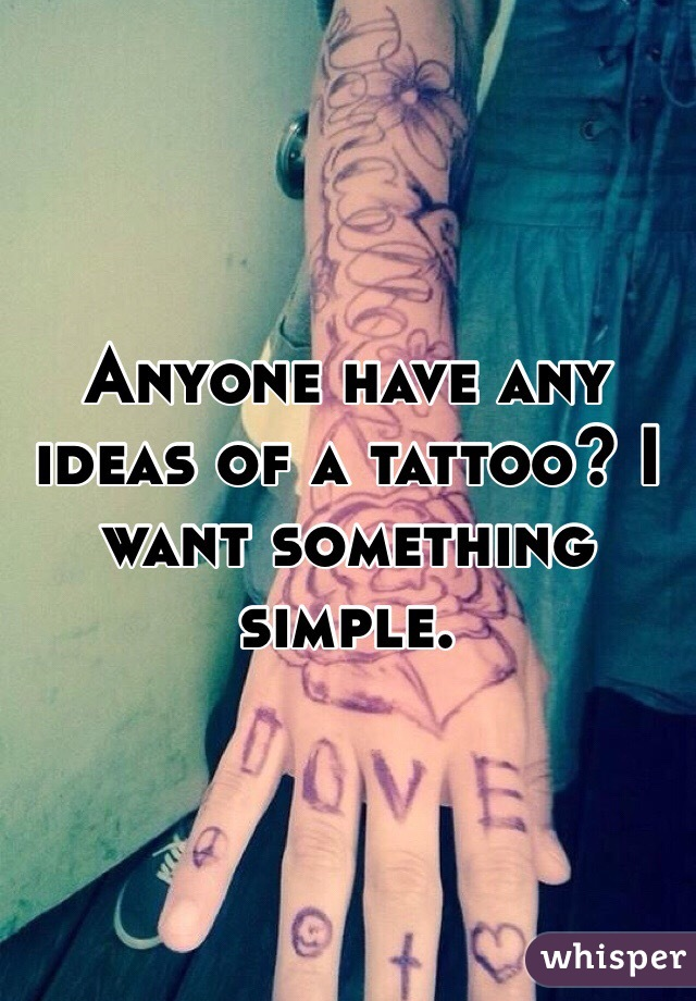 Anyone have any ideas of a tattoo? I want something simple.