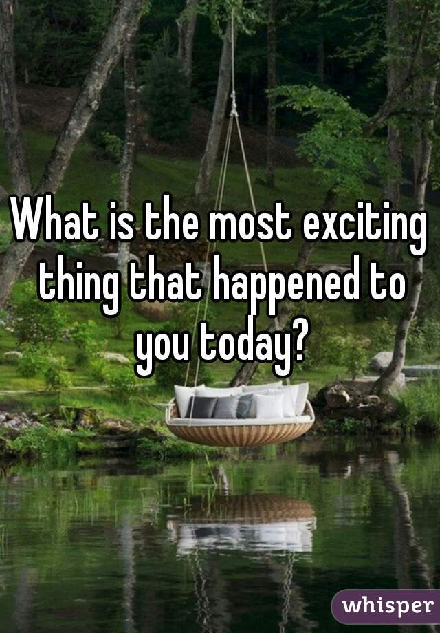 What is the most exciting thing that happened to you today?
