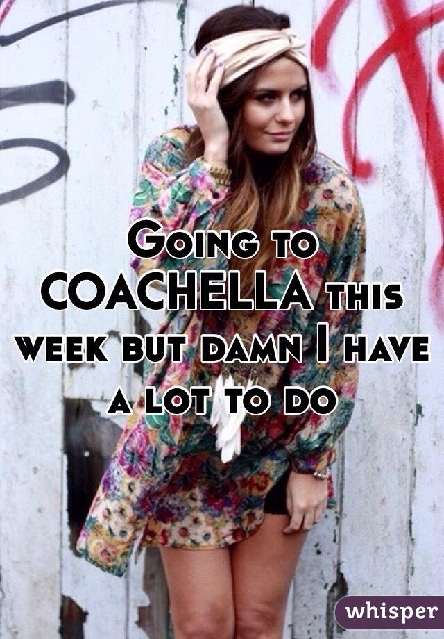 Going to COACHELLA this week but damn I have a lot to do