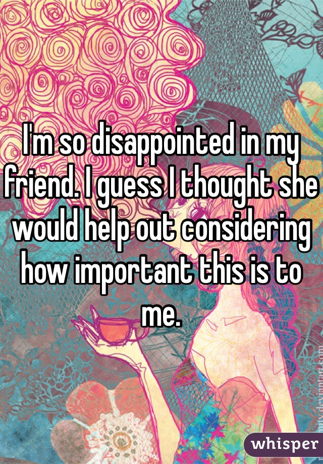 I'm so disappointed in my friend. I guess I thought she would help out considering how important this is to me.