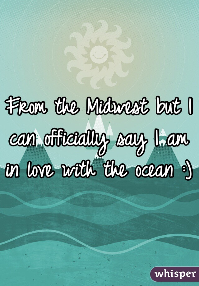 From the Midwest but I can officially say I am in love with the ocean :)