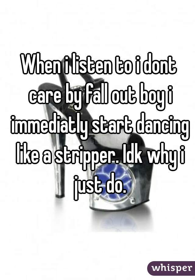 When i listen to i dont care by fall out boy i immediatly start dancing like a stripper. Idk why i just do.