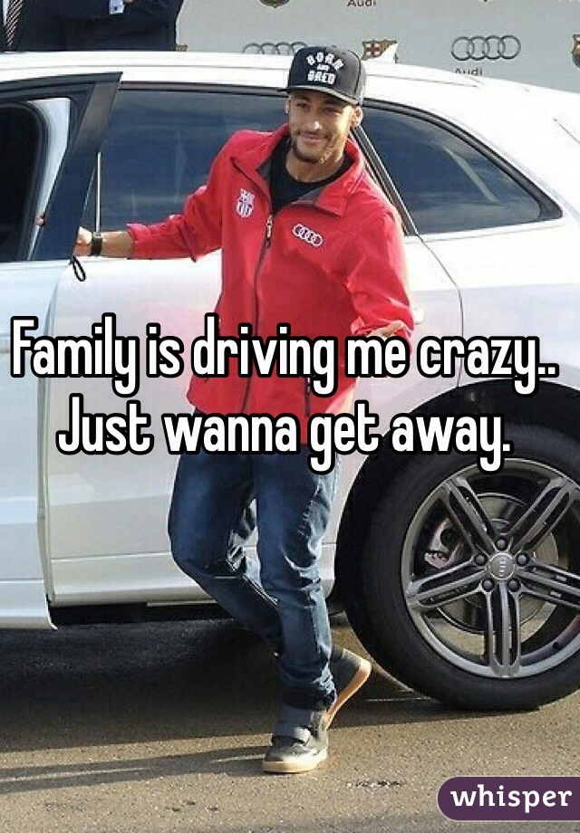 Family is driving me crazy.. Just wanna get away.