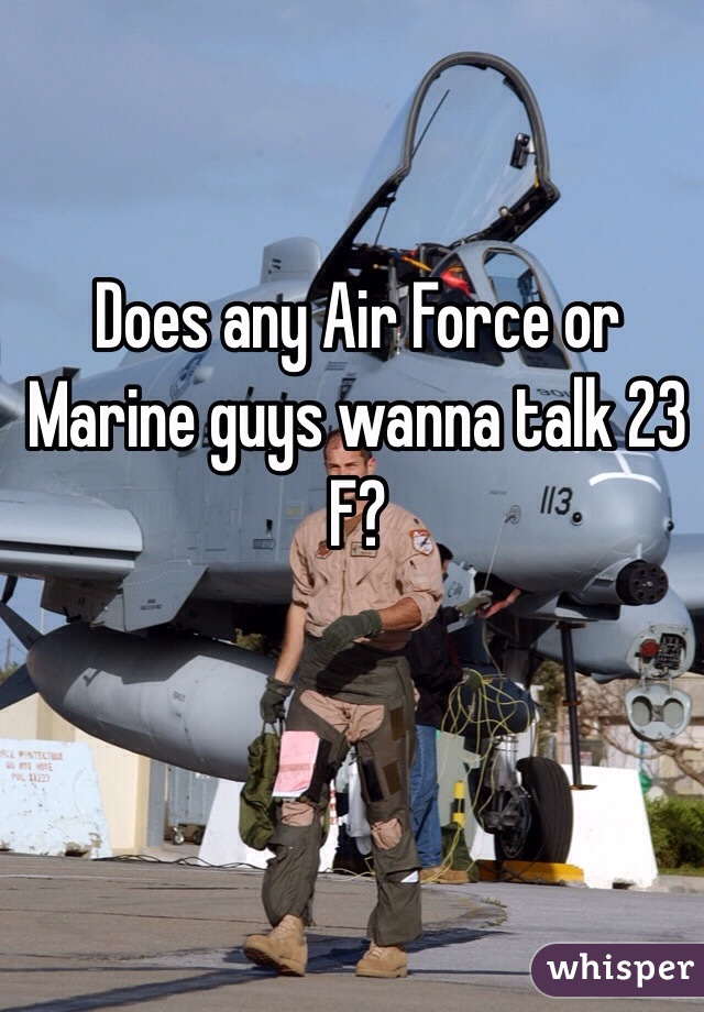 Does any Air Force or Marine guys wanna talk 23 F?