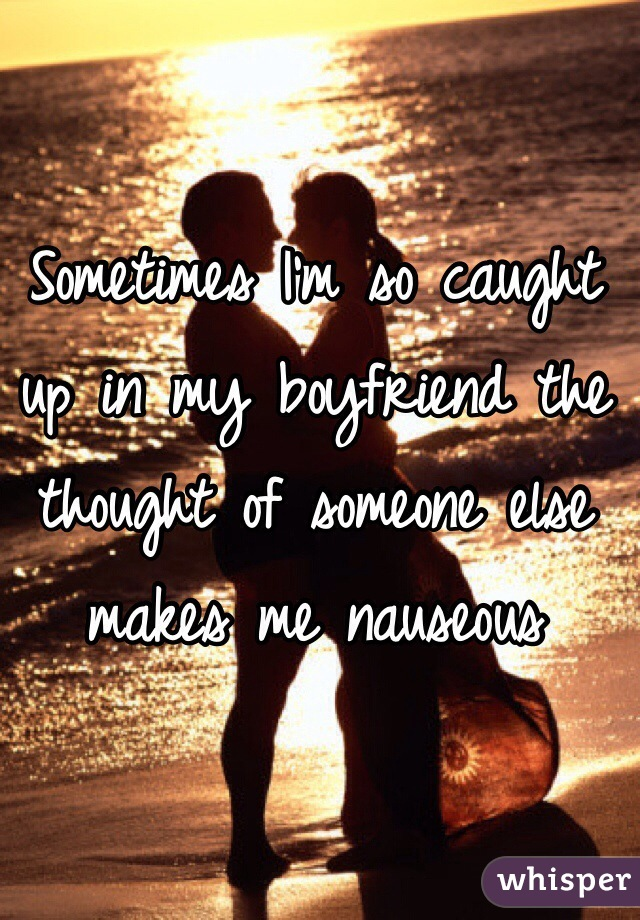 Sometimes I'm so caught up in my boyfriend the thought of someone else makes me nauseous