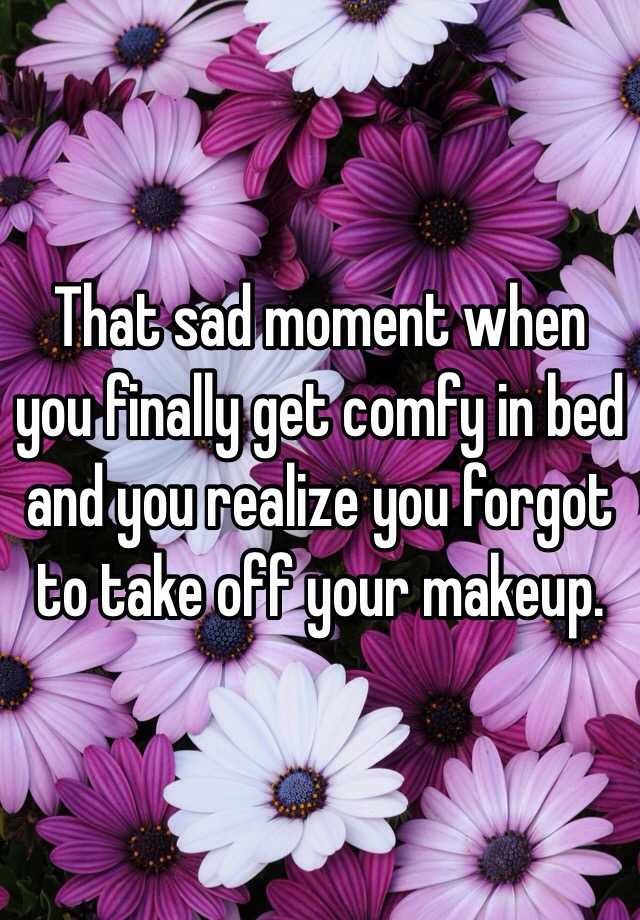 that sad moment when you finally get comfy in bed and you realize you forgot to take off your makeup